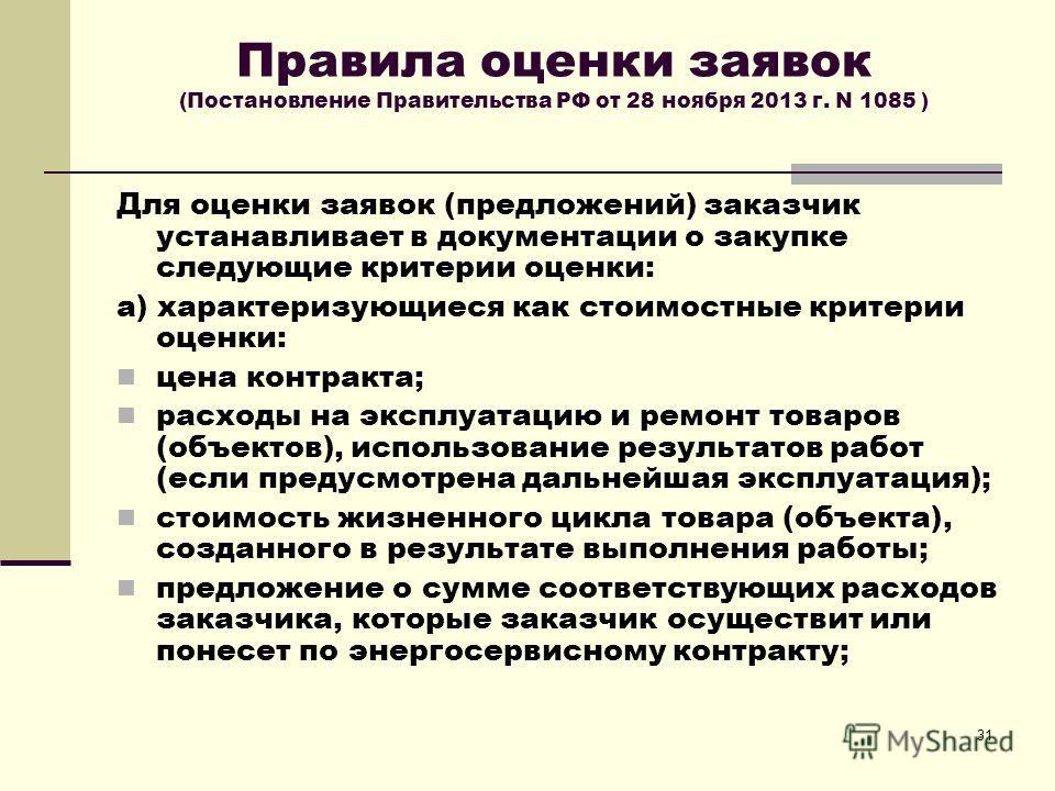 31 Правила оценки заявок (Постановление Правительства РФ от 28 ноября 2013 г. N 1085 ) Для оценки заявок (предложений) заказчик устанавливает в документации о закупке следующие критерии оценки: а) характеризующиеся как стоимостные критерии оценки: це