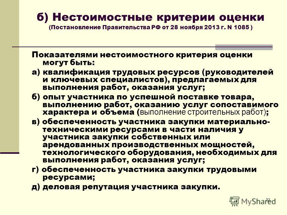 32 б) Нестоимостные критерии оценки (Постановление Правительства РФ от 28 ноября 2013 г. N 1085 ) Показателями нестоимостного критерия оценки могут быть: а) квалификация трудовых ресурсов (руководителей и ключевых специалистов), предлагаемых для выпо