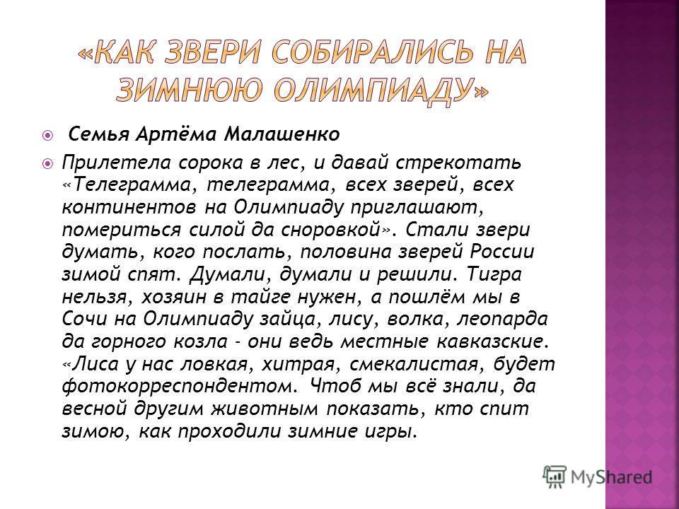 Семья Артёма Малашенко Прилетела сорока в лес, и давай стрекотать «Телеграмма, телеграмма, всех зверей, всех континентов на Олимпиаду приглашают, помериться силой да сноровкой». Стали звери думать, кого послать, половина зверей России зимой спят. Дум