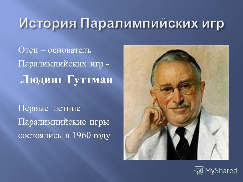 Отец – основатель Паралимпийских игр - Людвиг Гуттман Первые летние Паралимпийские игры состоялись в 1960 году