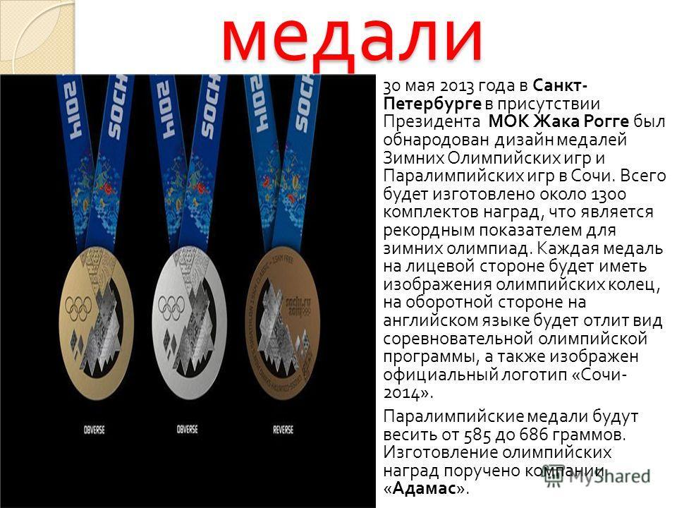 медали 30 мая 2013 года в Санкт - Петербурге в присутствии Президента МОК Жака Рогге был обнародован дизайн медалей Зимних Олимпийских игр и Паралимпийских игр в Сочи. Всего будет изготовлено около 1300 комплектов наград, что является рекордным показ