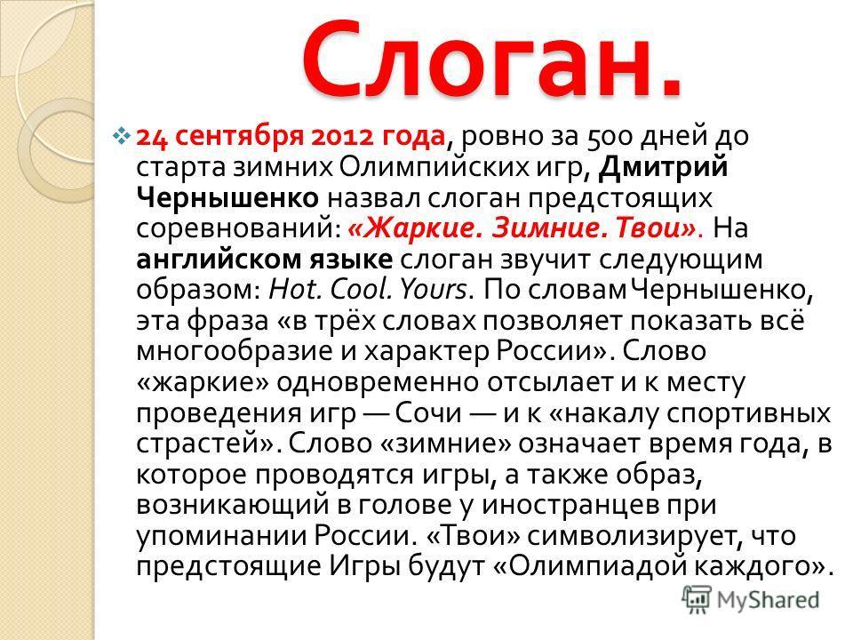 Слоган. 24 сентября 2012 года, ровно за 500 дней до старта зимних Олимпийских игр, Дмитрий Чернышенко назвал слоган предстоящих соревнований : « Жаркие. Зимние. Твои ». На английском языке слоган звучит следующим образом : Hot. Cool. Yours. По словам