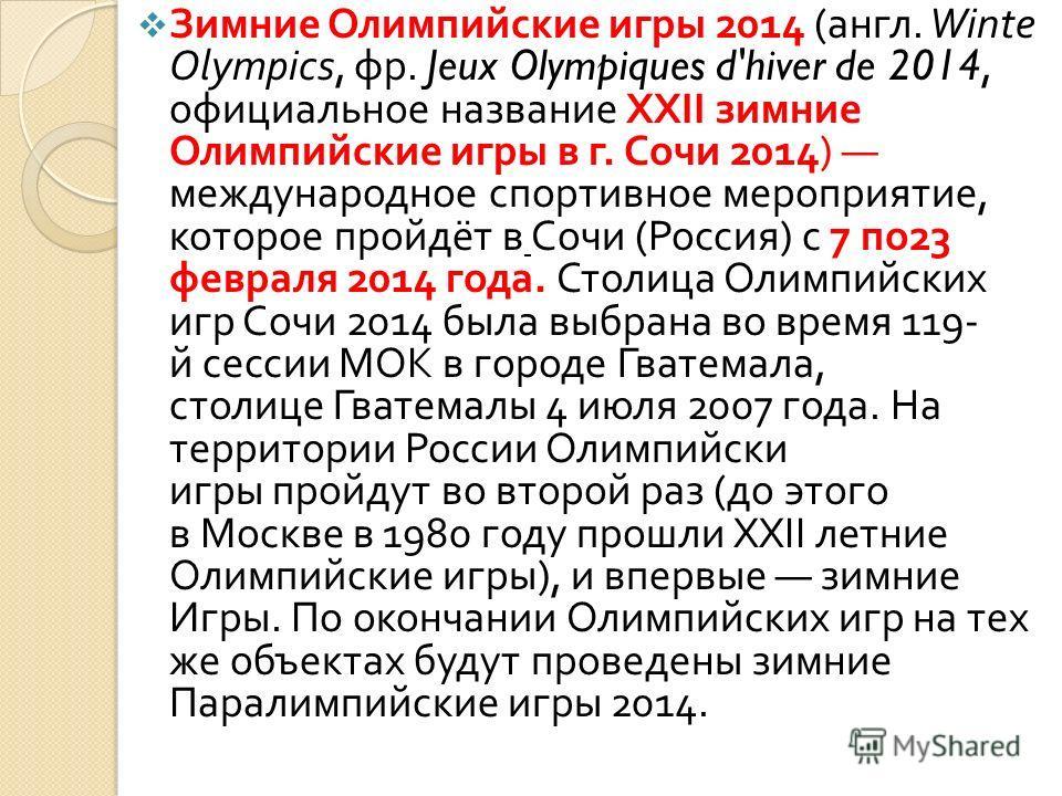 Зимние Олимпийские игры 2014 ( англ. Winte Olympics, фр. Jeux Olympiques d'hiver de 2014, официальное название XXII зимние Олимпийские игры в г. Сочи 2014) международное спортивное мероприятие, которое пройдёт в Сочи ( Россия ) с 7 по 23 февраля 2014