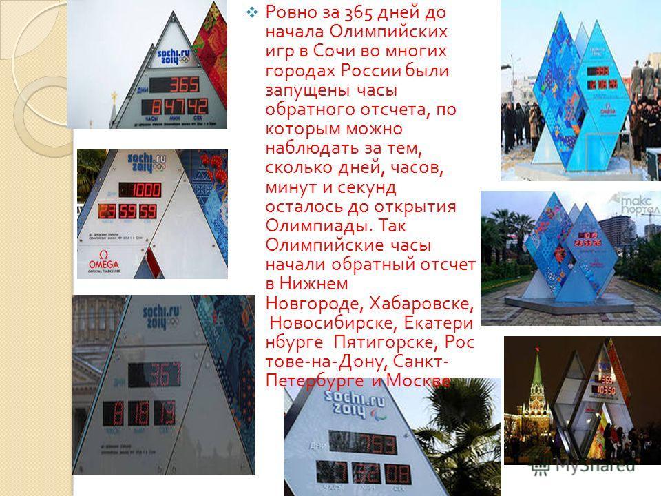 Ровно за 365 дней до начала Олимпийских игр в Сочи во многих городах России были запущены часы обратного отсчета, по которым можно наблюдать за тем, сколько дней, часов, минут и секунд осталось до открытия Олимпиады. Так Олимпийские часы начали обрат