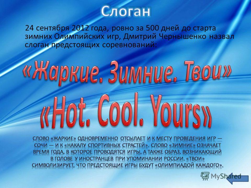 24 сентября 2012 года, ровно за 500 дней до старта зимних Олимпийских игр, Дмитрий Чернышенко назвал слоган предстоящих соревнований: