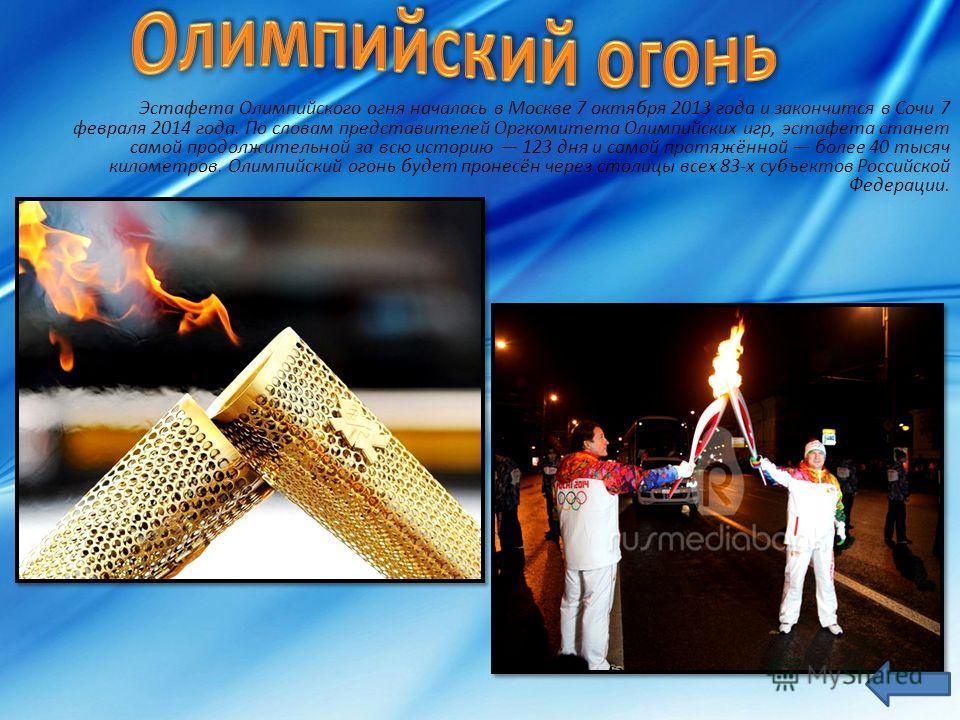 Эстафета Олимпийского огня началась в Москве 7 октября 2013 года и закончится в Сочи 7 февраля 2014 года. По словам представителей Оргкомитета Олимпийских игр, эстафета станет самой продолжительной за всю историю 123 дня и самой протяжённой более 40