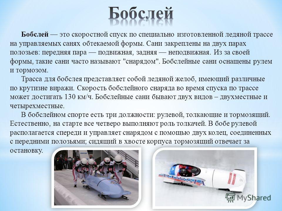 Бобслей это скоростной спуск по специально изготовленной ледяной трассе на управляемых санях обтекаемой формы. Сани закреплены на двух парах полозьев: передняя пара подвижная, задняя неподвижная. Из за своей формы, такие сани часто называют