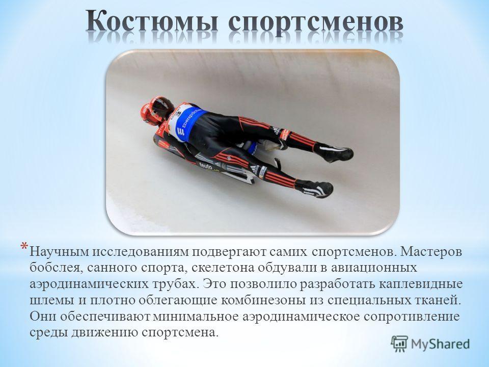 * Научным исследованиям подвергают самих спортсменов. Мастеров бобслея, санного спорта, скелетона обдували в авиационных аэродинамических трубах. Это позволило разработать каплевидные шлемы и плотно облегающие комбинезоны из специальных тканей. Они о