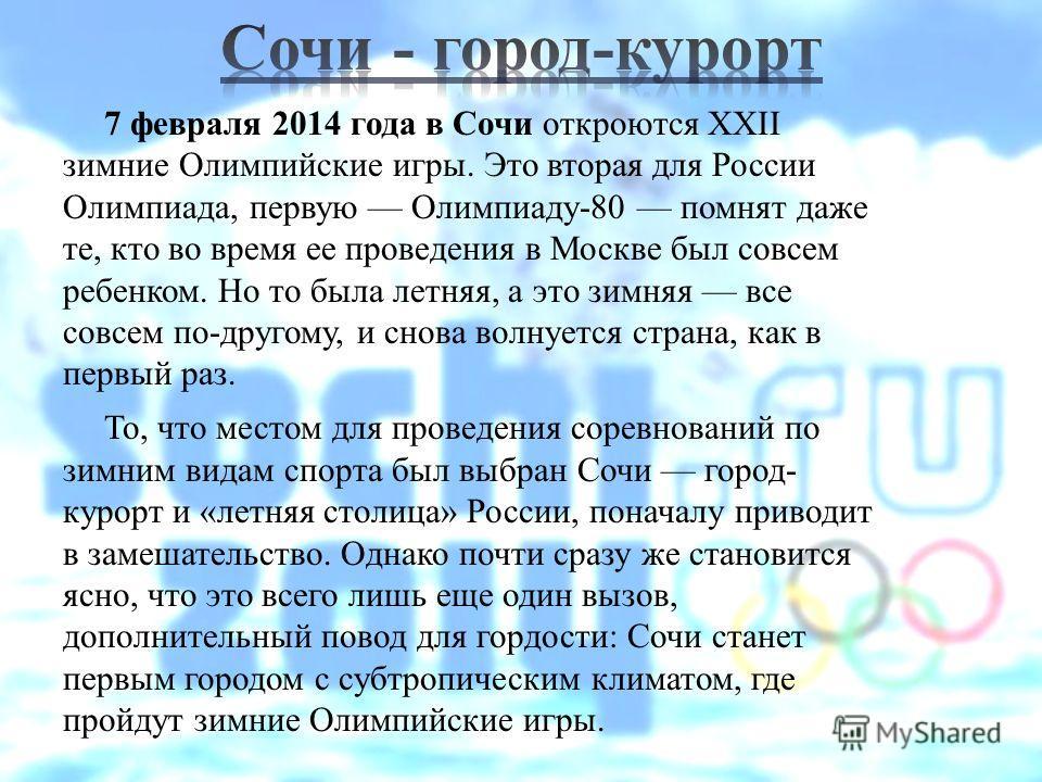 7 февраля 2014 года в Сочи откроются XXII зимние Олимпийские игры. Это вторая для России Олимпиада, первую Олимпиаду-80 помнят даже те, кто во время ее проведения в Москве был совсем ребенком. Но то была летняя, а это зимняя все совсем по-другому, и