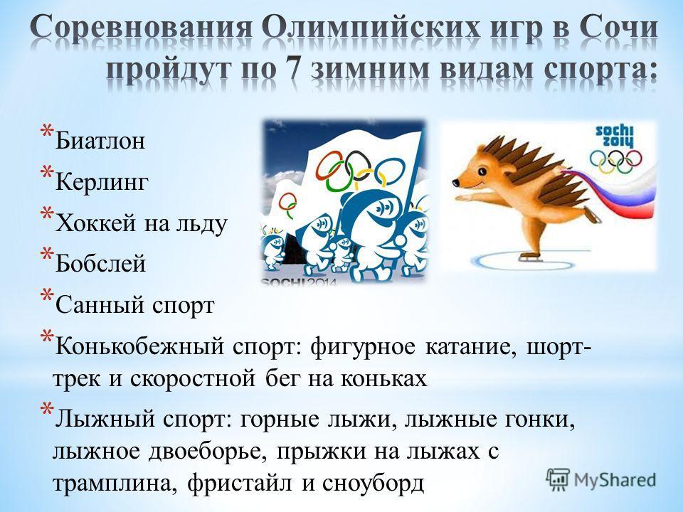 * Биатлон * Керлинг * Хоккей на льду * Бобслей * Санный спорт * Конькобежный спорт: фигурное катание, шорт- трек и скоростной бег на коньках * Лыжный спорт: горные лыжи, лыжные гонки, лыжное двоеборье, прыжки на лыжах с трамплина, фристайл и сноуборд