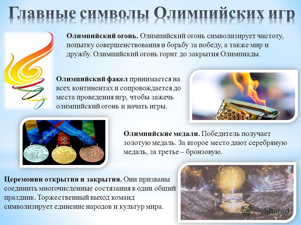 Олимпийский огонь. Олимпийский огонь символизирует чистоту, попытку совершенствования и борьбу за победу, а также мир и дружбу. Олимпийский огонь горит до закрытия Олимпиады. Олимпийские медали. Победитель получает золотую медаль. За второе место даю