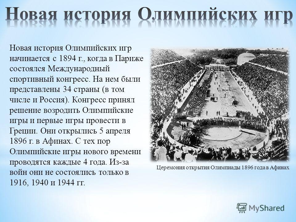 Новая история Олимпийских игр начинается с 1894 г., когда в Париже состоялся Международный спортивный конгресс. На нем были представлены 34 страны (в том числе и Россия). Конгресс принял решение возродить Олимпийские игры и первые игры провести в Гре