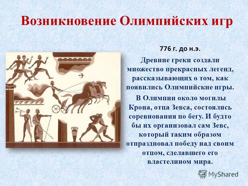 Возникновение Олимпийских игр 776 г. до н.э. Древние греки создали множество прекрасных легенд, рассказывающих о том, как появились Олимпийские игры. В Олимпии около могилы Крона, отца Зевса, состоялись соревнования по бегу. И будто бы их организовал