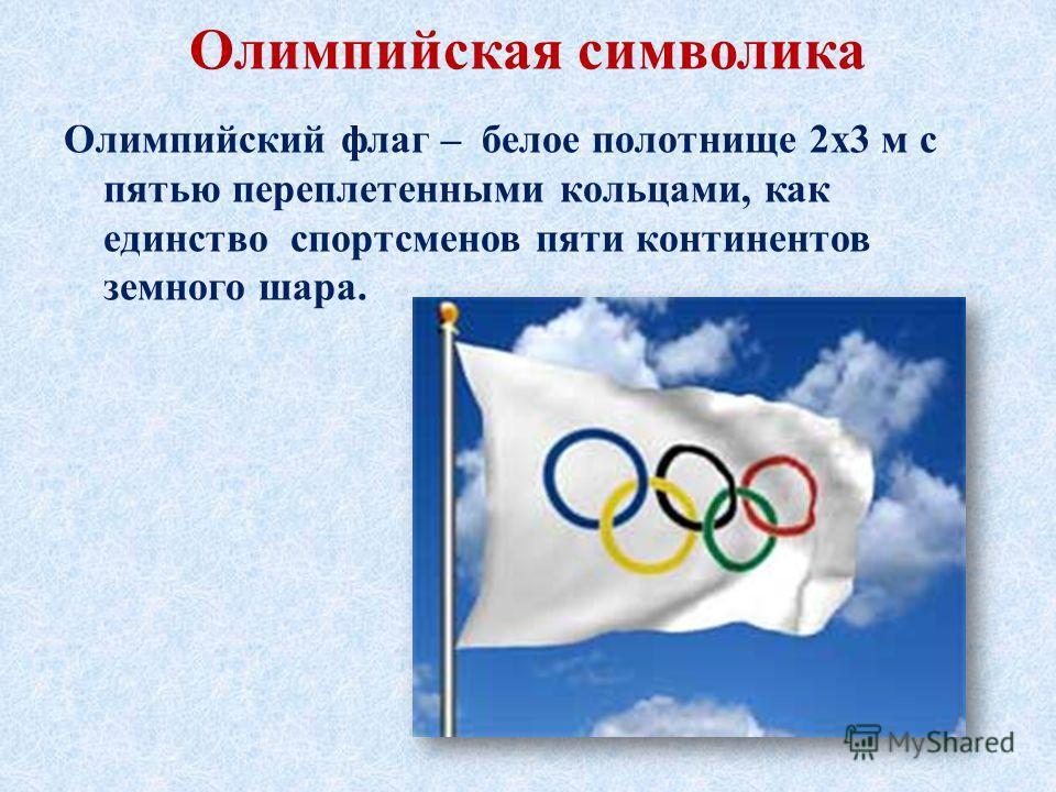 Олимпийская символика Олимпийский флаг – белое полотнище 2 х 3 м с пятью переплетенными кольцами, как единство спортсменов пяти континентов земного шара.