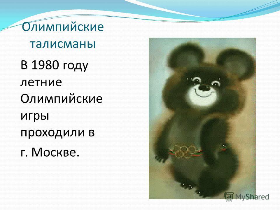 Олимпийские талисманы В 1980 году летние Олимпийские игры проходили в г. Москве.