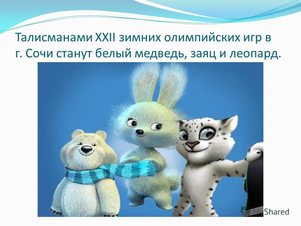 Талисманами XXII зимних олимпийских игр в г. Сочи станут белый медведь, заяц и леопард.