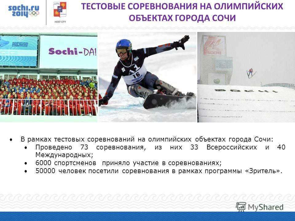 В рамках тестовых соревнований на олимпийских объектах города Сочи: Проведено 73 соревнования, из них 33 Всероссийских и 40 Международных; 6000 спортсменов приняло участие в соревнованиях; 50000 человек посетили соревнования в рамках программы «Зрите