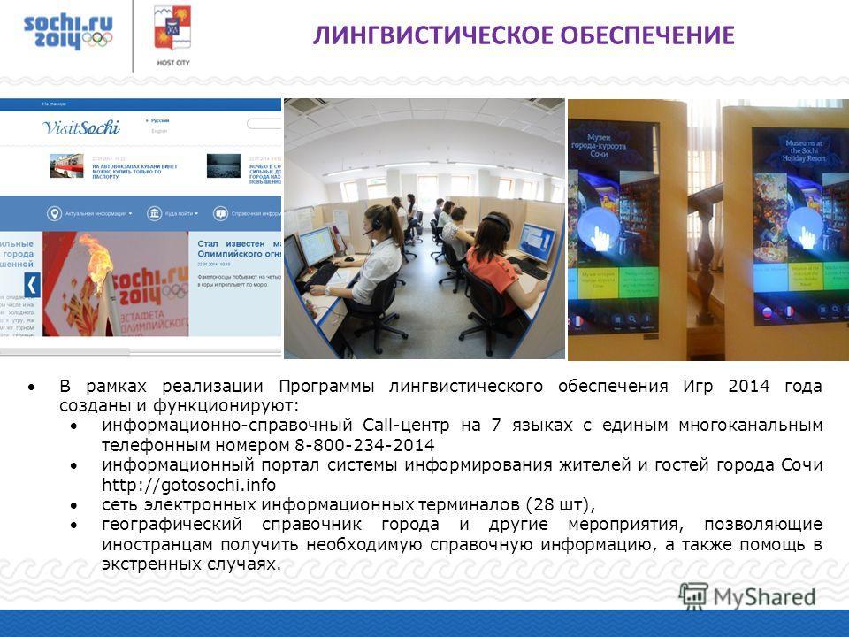В рамках реализации Программы лингвистического обеспечения Игр 2014 года созданы и функционируют: информационно-справочный Call-центр на 7 языках с единым многоканальным телефонным номером 8-800-234-2014 информационный портал системы информирования ж