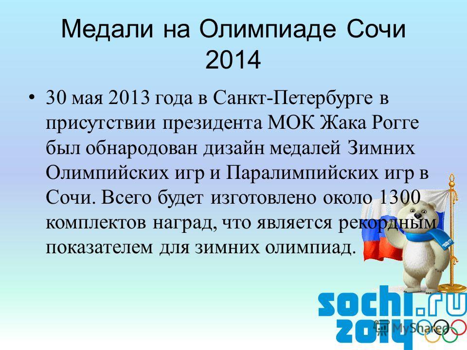 30 мая 2013 года в Санкт-Петербурге в присутствии президента МОК Жака Рогге был обнародован дизайн медалей Зимних Олимпийских игр и Паралимпийских игр в Сочи. Всего будет изготовлено около 1300 комплектов наград, что является рекордным показателем дл