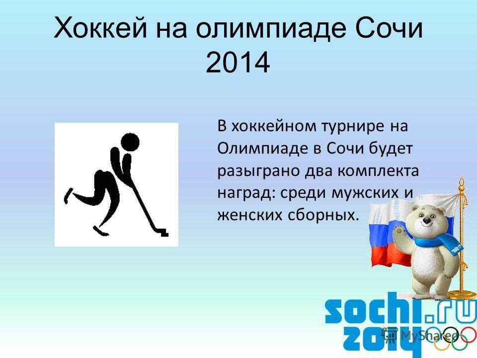 Хоккей на олимпиаде Сочи 2014 В хоккейном турнире на Олимпиаде в Сочи будет разыграно два комплекта наград: среди мужских и женских сборных.