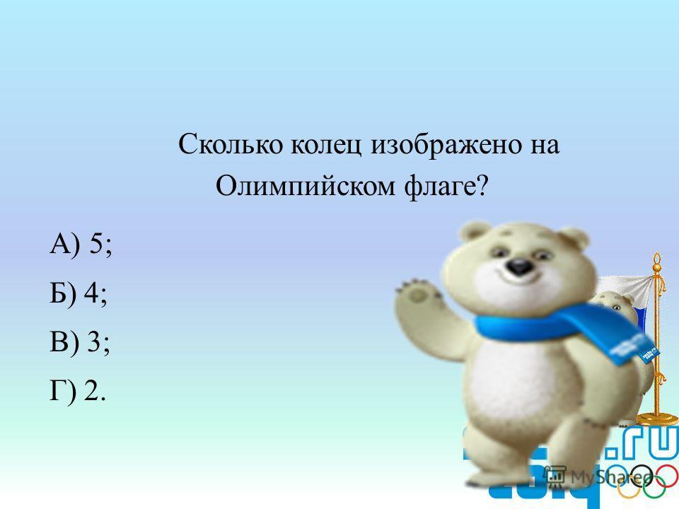 Сколько колец изображено на Олимпийском флаге? А) 5; Б) 4; В) 3; Г) 2.