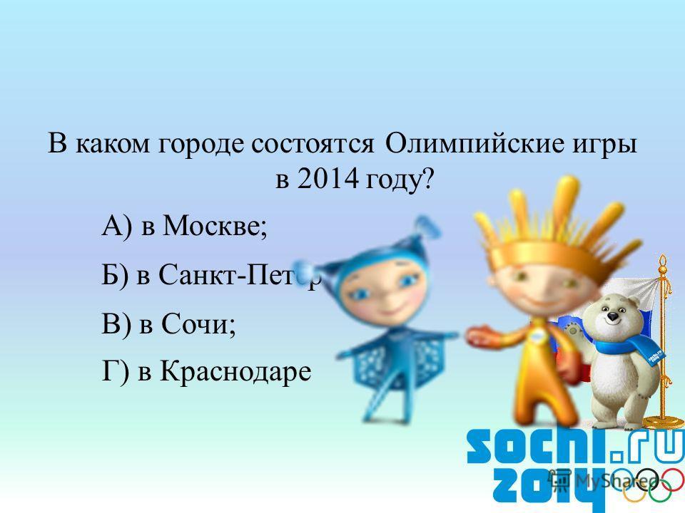 В каком городе состоятся Олимпийские игры в 2014 году? А) в Москве; Б) в Санкт-Петербурге; В) в Сочи; Г) в Краснодаре
