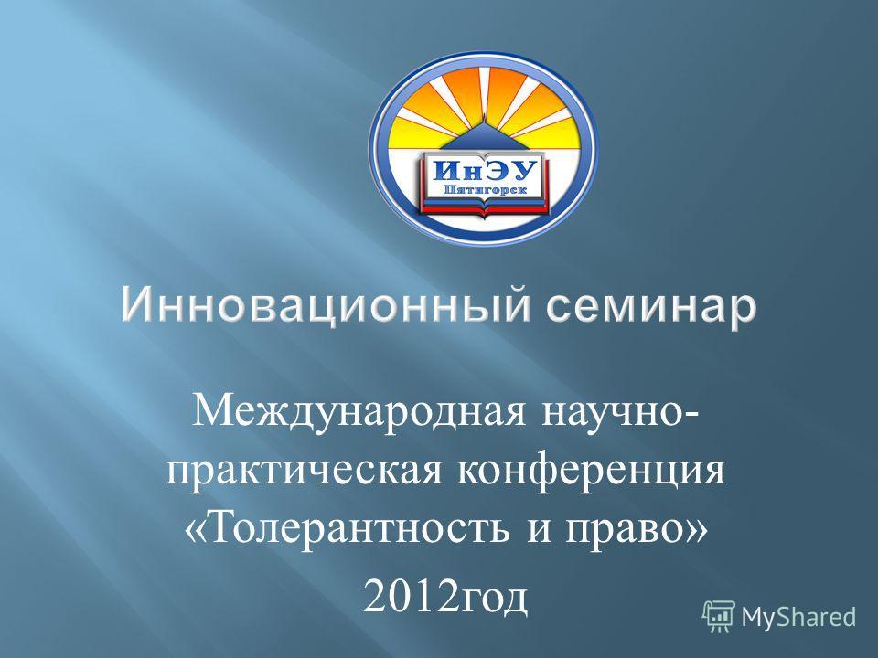 Международная научно - практическая конференция « Толерантность и право » 2012 год