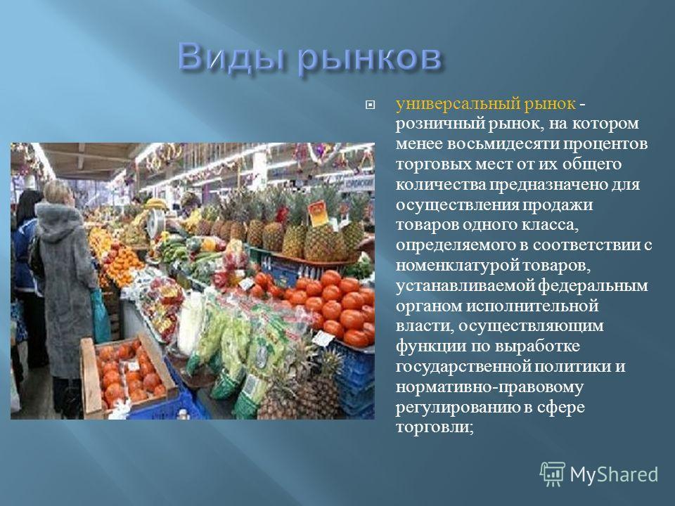 универсальный рынок - розничный рынок, на котором менее восьмидесяти процентов торговых мест от их общего количества предназначено для осуществления продажи товаров одного класса, определяемого в соответствии с номенклатурой товаров, устанавливаемой