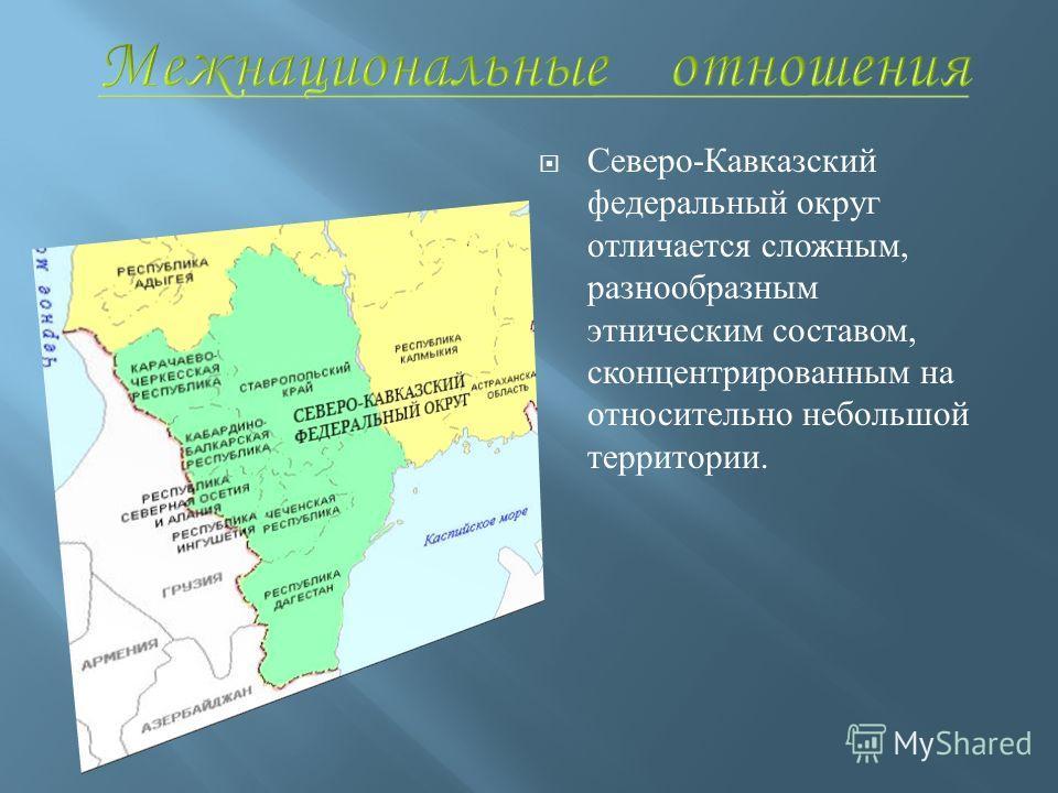Северо - Кавказский федеральный округ отличается сложным, разнообразным этническим составом, сконцентрированным на относительно небольшой территории.
