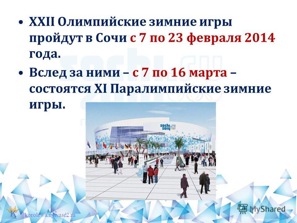 XXII Олимпийские зимние игры пройдут в Сочи с 7 по 23 февраля 2014 года. Вслед за ними – с 7 по 16 марта – состоятся XI Паралимпийские зимние игры. korolewa.nytvasc2.ru