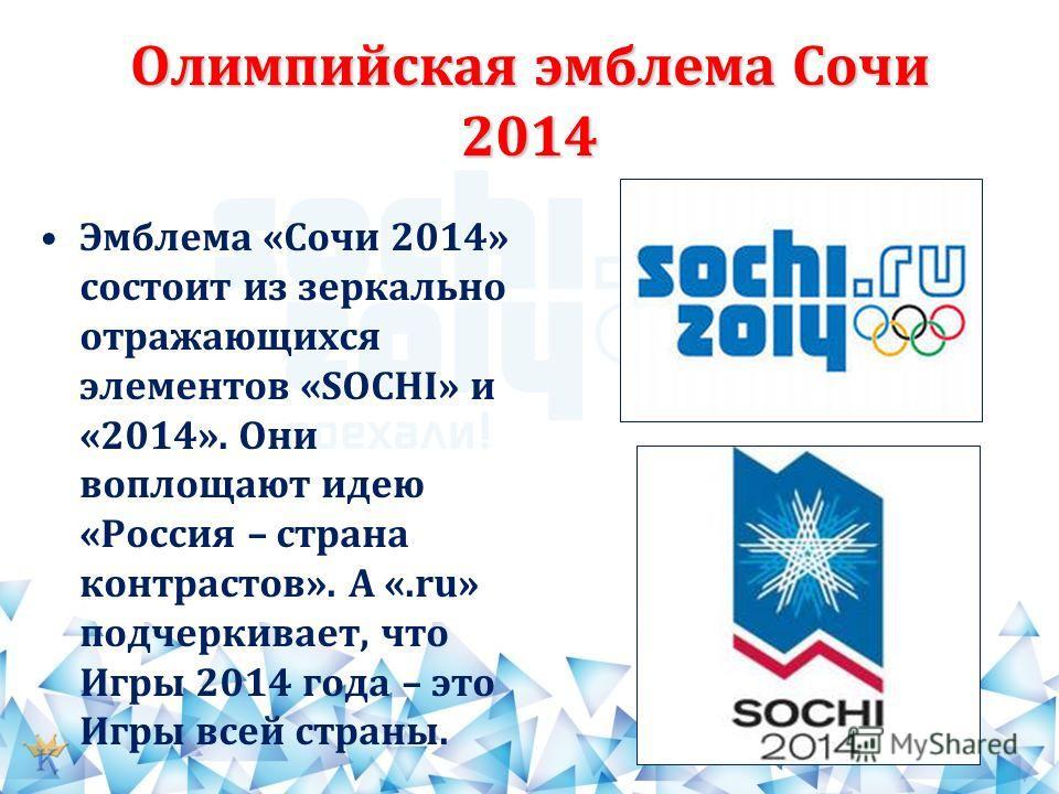 Олимпийская эмблема Сочи 2014 Эмблема «Сочи 2014» состоит из зеркально отражающихся элементов «SOCHI» и «2014». Они воплощают идею «Россия – страна контрастов». А «.ru» подчеркивает, что Игры 2014 года – это Игры всей страны.