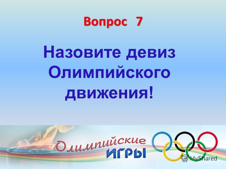 Вопрос 7 Назовите девиз Олимпийского движения!