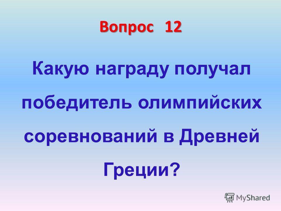 Вопрос 12 Какую награду получал победитель олимпийских соревнований в Древней Греции?
