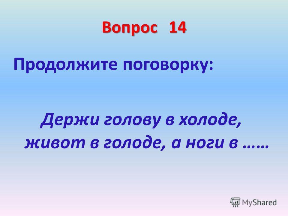 Вопрос 14 Продолжите поговорку: Держи голову в холоде, живот в голоде, а ноги в ……
