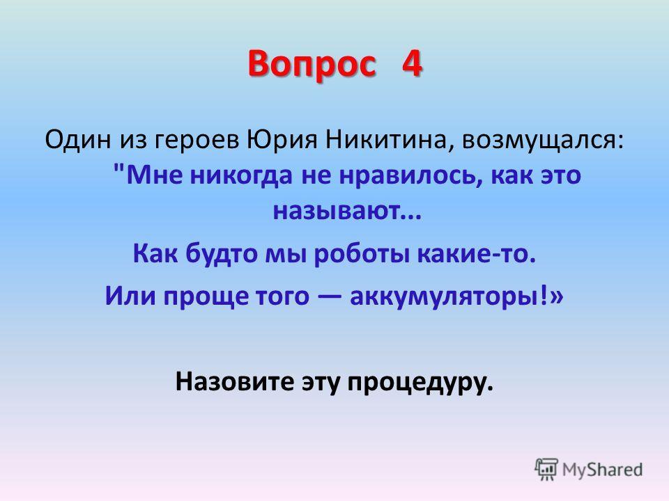 Вопрос 4 Один из героев Юрия Никитина, возмущался: Мне никогда не нравилось, как это называют... Как будто мы роботы какие-то. Или проще того аккумуляторы!» Назовите эту процедуру.