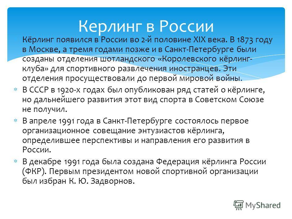 Кёрлинг появился в России во 2-й половине XIX века. В 1873 году в Москве, а тремя годами позже и в Санкт-Петербурге были созданы отделения шотландского «Королевского кёрлинг- клуба» для спортивного развлечения иностранцев. Эти отделения просуществова