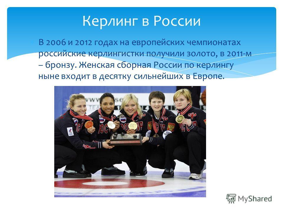 В 2006 и 2012 годах на европейских чемпионатах российские керлингистки получили золото, в 2011-м – бронзу. Женская сборная России по керлингу ныне входит в десятку сильнейших в Европе. Керлинг в России