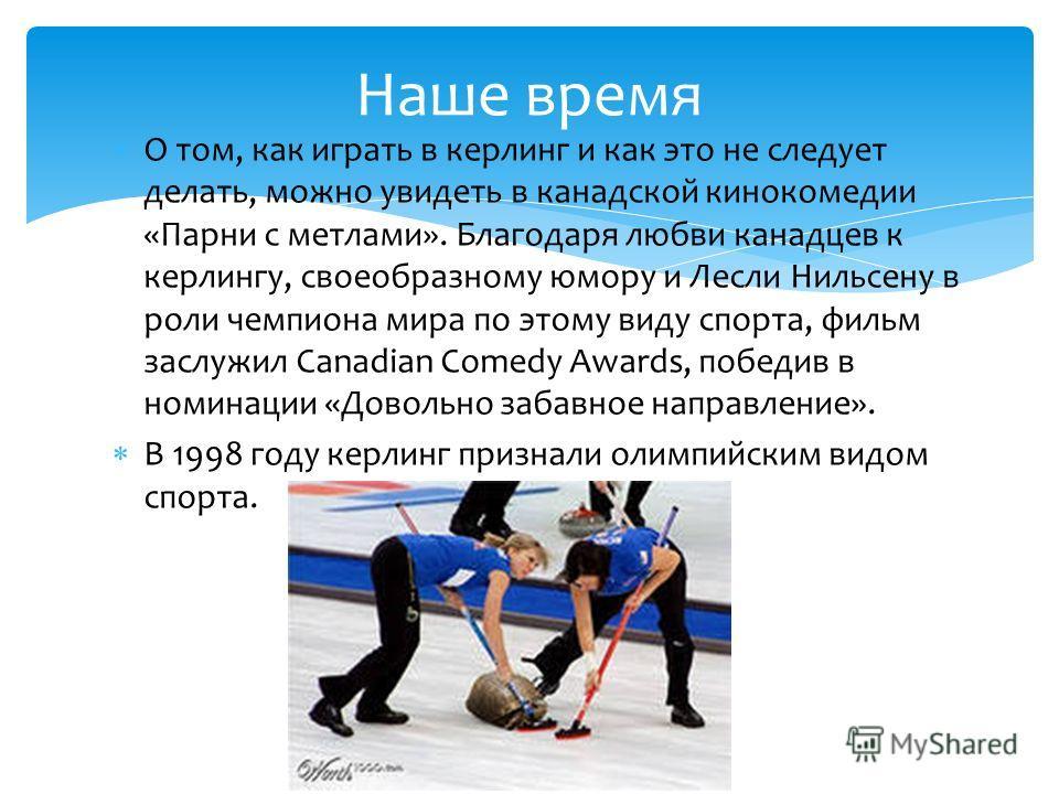 О том, как играть в керлинг и как это не следует делать, можно увидеть в канадской кинокомедии «Парни с метлами». Благодаря любви канадцев к керлингу, своеобразному юмору и Лесли Нильсену в роли чемпиона мира по этому виду спорта, фильм заслужил Cana