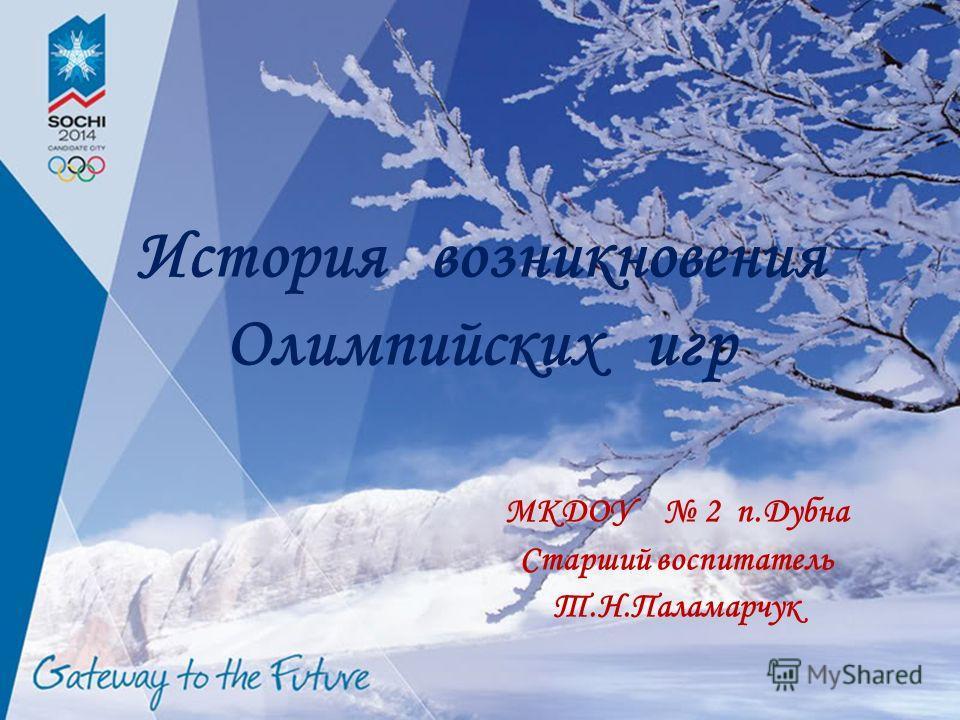 История возникновения Олимпийских игр МКДОУ 2 п.Дубна Старший воспитатель Т.Н.Паламарчук