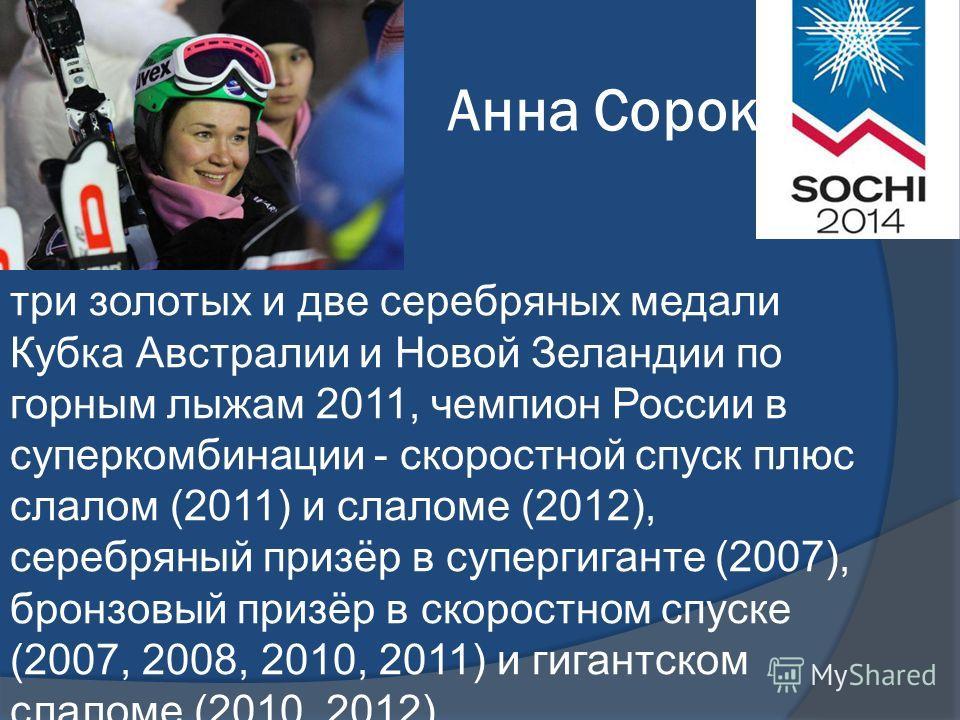 Анна Сорокина три золотых и две серебряных медали Кубка Австралии и Новой Зеландии по горным лыжам 2011, чемпион России в суперкомбинации - скоростной спуск плюс слалом (2011) и слаломе (2012), серебряный призёр в супергиганте (2007), бронзовый призё