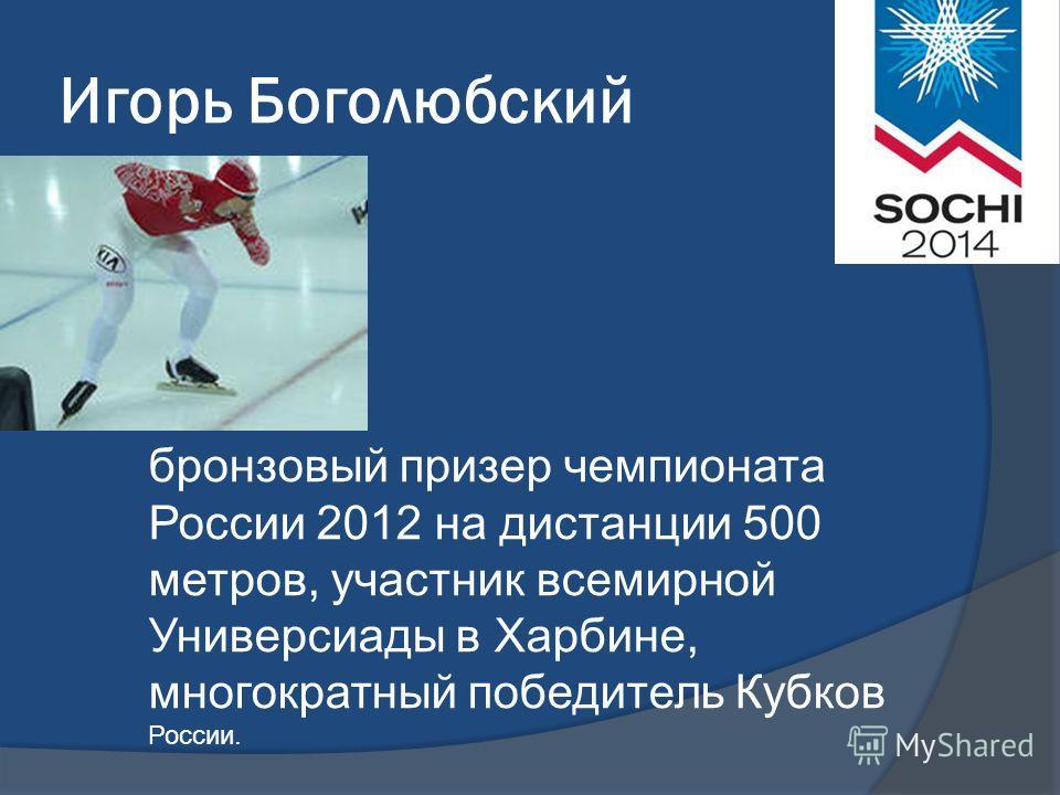 Игорь Боголюбский бронзовый призер чемпионата России 2012 на дистанции 500 метров, участник всемирной Универсиады в Харбине, многократный победитель Кубков России.