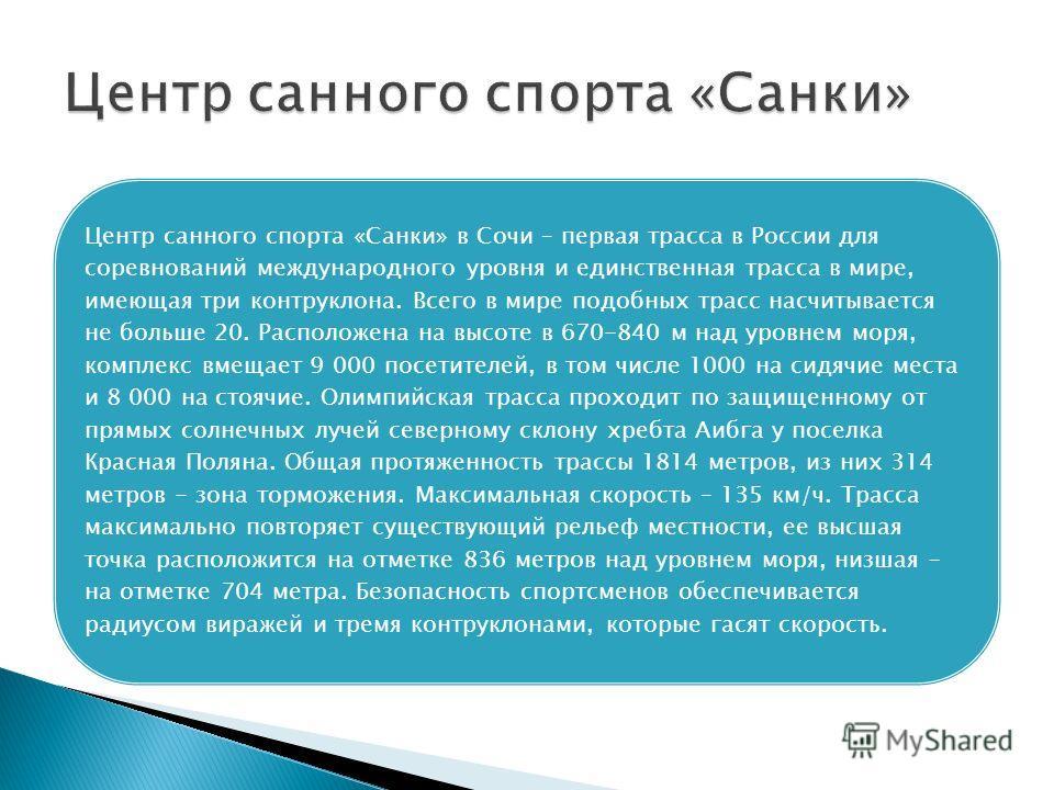 Центр санного спорта «Санки» в Сочи – первая трасса в России для соревнований международного уровня и единственная трасса в мире, имеющая три контруклона. Всего в мире подобных трасс насчитывается не больше 20. Расположена на высоте в 670-840 м над у