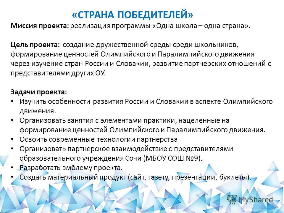 Миссия проекта: реализация программы «Одна школа – одна страна». среди школьников, формирование ценностей Олимпийского и Паралимпийского движения через изучение стран России и Словакии, развитие партнерских отношений с представителями других ОУ. Цель
