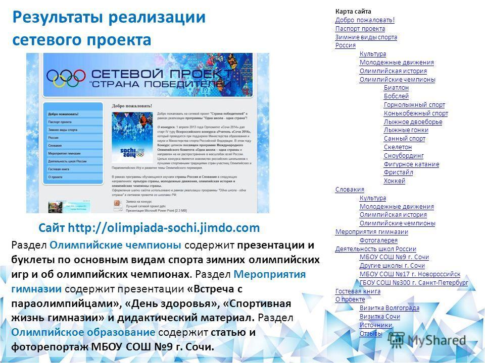 Результаты реализации сетевого проекта Сайт http://olimpiada-sochi.jimdo.com Раздел Олимпийские чемпионы содержит презентации и буклеты по основным видам спорта зимних олимпийских игр и об олимпийских чемпионах. Раздел Мероприятия гимназии содержит п