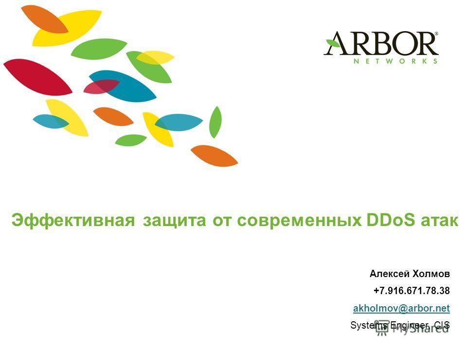 Эффективная защита от современных DDoS атак Алексей Холмов +7.916.671.78.38 akholmov@arbor.net Systems Engineer, CIS