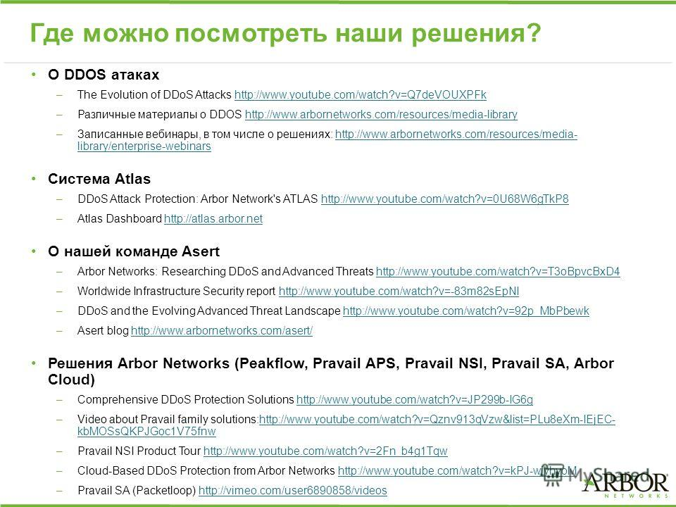 Где можно посмотреть наши решения? О DDOS атаках –The Evolution of DDoS Attacks http://www.youtube.com/watch?v=Q7deVOUXPFkhttp://www.youtube.com/watch?v=Q7deVOUXPFk –Различные материалы о DDOS http://www.arbornetworks.com/resources/media-libraryhttp: