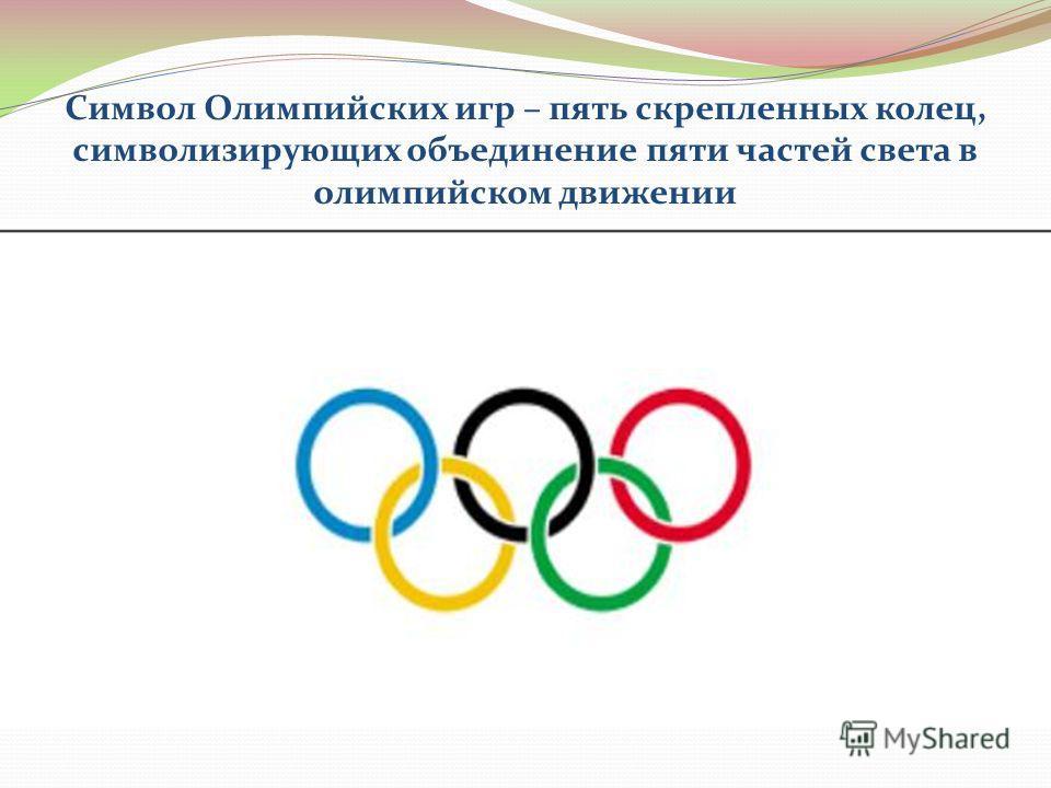 Символ Олимпийских игр – пять скрепленных колец, символизирующих объединение пяти частей света в олимпийском движении