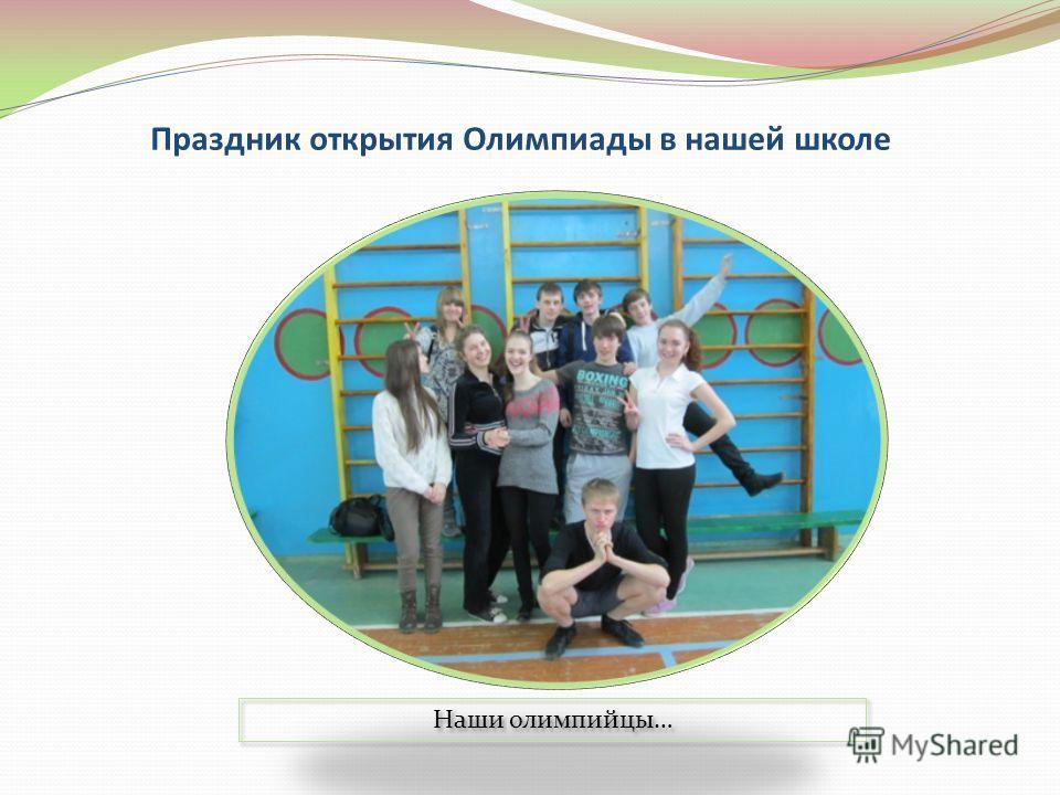 Праздник открытия Олимпиады в нашей школе Наши олимпийцы…