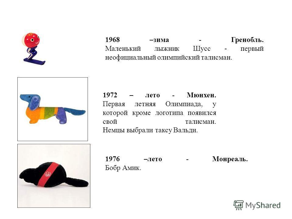 1968 –зима - Гренобль. Маленький лыжник Шусс - первый неофициальный олимпийский талисман. 1972 – лето - Мюнхен. Первая летняя Олимпиада, у которой кроме логотипа появился свой талисман. Немцы выбрали таксу Вальди. 1976 –лето - Монреаль. Бобр Амик.