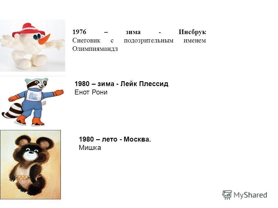 1976 – зима - Инсбрук Снеговик с подозрительным именем Олимпиямандл 1980 – зима - Лейк Плессид Енот Рони 1980 – лето - Москва. Мишка
